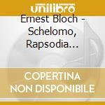 Bloch Ernest - Schelomo, Rapsodia Ebraica Per Violoncello E Orchestra, Byambasuren Sharav cd musicale di Ernest Bloch