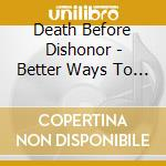 BETTER WAYS TO DIE                        cd musicale di DEATH BEFORE DISHONO