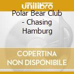 CHASING HAMBURG                           cd musicale di POLAR BEAR CLUB