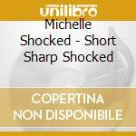 Michelle Shocked - Short Sharp Shocked cd musicale di SHOCKED MICHELLE