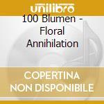 FLORAL ANNIHILATION                       cd musicale di Blumen 100