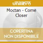 COME CLOSER                               cd musicale di MOCTAN
