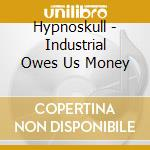 Hypnoskull - Industrial Owes Us Money cd musicale di HYPNOSKULL
