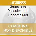 Genevieve Pasquier - Le Cabaret Moi cd musicale di Genevieve Pasquier