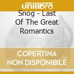 Snog - Last Of The Great Romantics cd musicale di SNOG