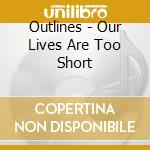 OUR LIVES ARE TOO SHORT cd musicale di OUTLINES