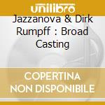 JAZZANOVA & DIRK RUMPFF :  BROAD CASTING cd musicale di ARTISTI VARI