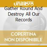 GATHER ROUND AND DESTROY ALL OUR RECORDS  cd musicale di PULSES