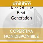 JAZZ OF THE BEAT GENERATION cd musicale di ARTISTI VARI