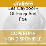 OF FUNGI AND FOE cd musicale di CLAYPOOL LES