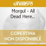 ALL DEAD HERE...                          cd musicale di MORGUL