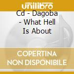 CD - DAGOBA - WHAT HELL IS ABOUT cd musicale di DAGOBA
