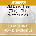 CD - OLD DEAD TREE, THE - THE WATER FIELDS cd musicale di The Old dead tree