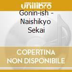 NAISHIKYO SEKAI                           cd musicale di GONIN-ISH