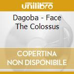CD - DAGOBA               - FACE THE COLOSSUS cd musicale di DAGOBA