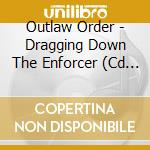 DRAGGING DOWN THE ENFORCER                cd musicale di Order Outlaw