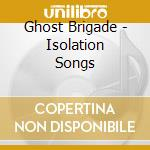 ISOLATION SONGS                           cd musicale di Brigade Ghost