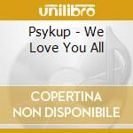 WE LOVE YOU ALL                           cd musicale di PSYKUP
