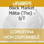 The Black Market Militia - S/T cd musicale di BLACK MARKET MILITIA