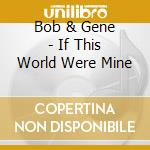 IF THIS WORLD WERE MINE                   cd musicale di BOB & GENE