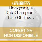 Heavyweight Dub Champion - Rise Of The Champion Nation cd musicale di HEAVYWEIGHT DUB CHAM
