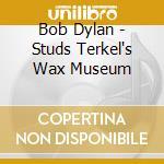 Bob Dylan - Studs Terkel's Wax Museum cd musicale di Bob Dylan