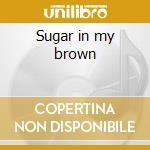 Sugar in my brown cd musicale
