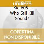 Who still kill sound? cd musicale di Kid 606