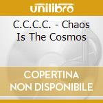 CHAOS IS THE COSMOS                       cd musicale di C.C.C.C.