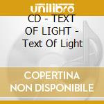CD - TEXT OF LIGHT - Text Of Light cd musicale di TEXT OF LIGHT