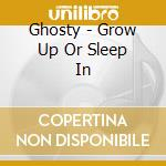 CD - GHOSTY - Grow Up Or Sleep In cd musicale di GHOSTY