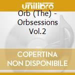 Orb - Orbsessions Vol.2 cd musicale di ORB