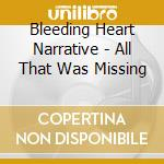 Bleeding Heart Narrative - All That Was Missing cd musicale di BLEEDING HEART NARRA