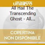 ALL HAIL THE TRANSCENDING GHOST           cd musicale di ALL HAIL THE TRANSCE