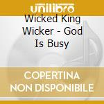 GOD IS BUSY                               cd musicale di WICKED KING WICKER