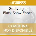 BLACK SNOW EPOCH                          cd musicale di GOATVARGR