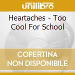 CD - HEARTACHES - TOO COOL FOR SCHOOL cd musicale di HEARTACHES