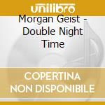 DOUBLE NIGHT TIME                         cd musicale di Morgan Geist