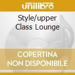 STYLE/UPPER CLASS LOUNGE cd musicale di ARTISTI VARI