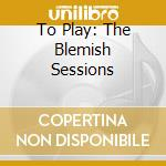TO PLAY: THE BLEMISH SESSIONS cd musicale di BAILEY DEREK
