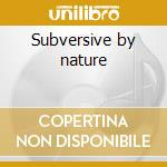 Subversive by nature cd musicale