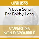 A LOVE SONG FOR BOBBY LONG cd musicale di O.S.T.