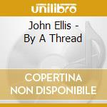 John Ellis - By A Thread cd musicale di John Ellis