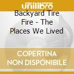 THE PLACES WE LIVED cd musicale di BACKYARD TIRE FIRE