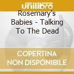 TALKING TO THE DEAD                       cd musicale di Babies Rosemary's