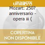 Mozart: 250? anniversario - opera iii ( cd musicale di Wolfgang Amadeus Mozart