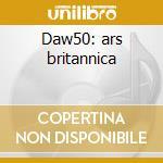 Daw50: ars britannica cd musicale di Artisti Vari