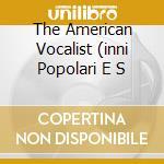 THE AMERICAN VOCALIST (INNI POPOLARI E S  cd musicale di Artisti Vari