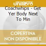 GET YER BODY NEXT TO MIN                  cd musicale di COACHWHIPS