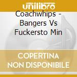 BANGERS VS FUCKERSTO MIN                  cd musicale di COACHWHIPS
